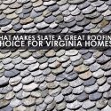 What Makes Slate a Great Roofing Choice for Virginia Homes?