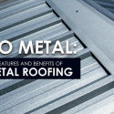 Go Metal: The Features and Benefits of Metal Roofing