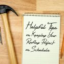 3 Helpful Tips on Keeping Your Roofing Project on Schedule
