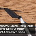 Warning Signs That You Might Need a Roof Replacement Soon