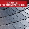 Slate Roofing: The Perfect Roofing Option For Homes